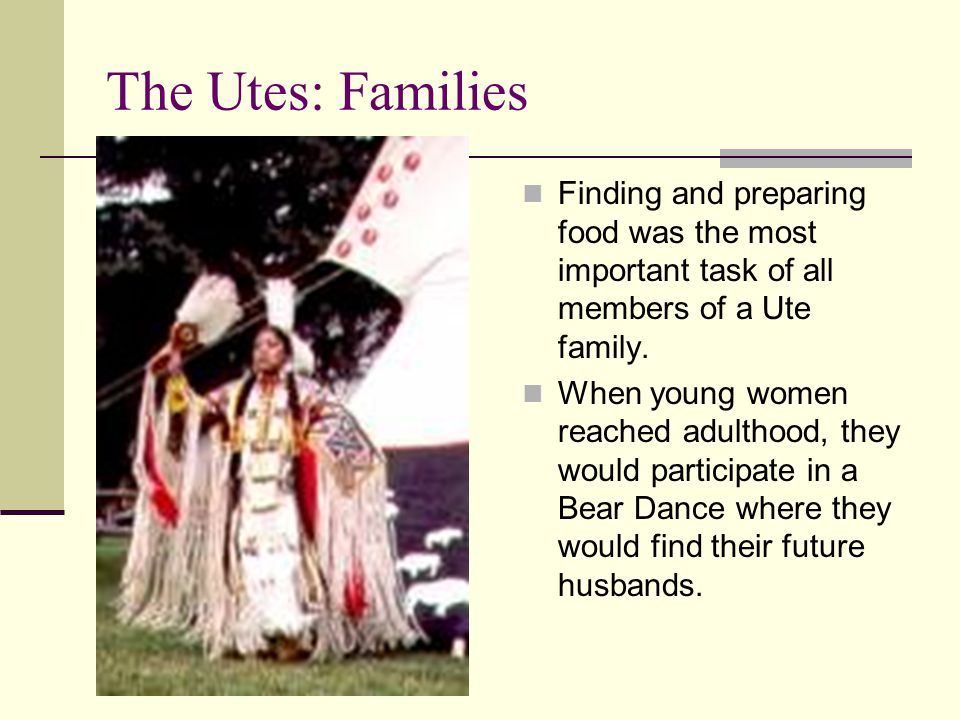 The Utes: Families Finding and preparing food was the most important task of all members of a Ute family. When young women reached adulthood, they wou