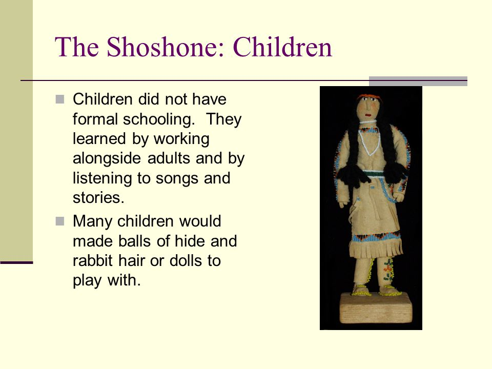 The Shoshone: Children Children did not have formal schooling. They learned by working alongside adults and by listening to songs and stories. Many ch