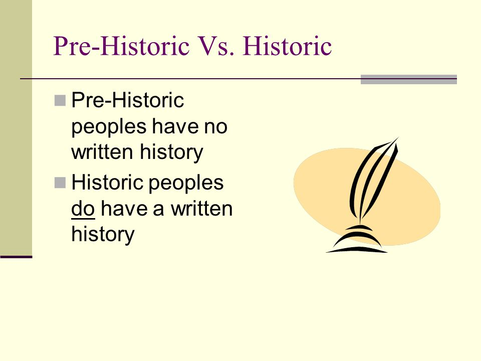 Pre-Historic Vs. Historic Pre-Historic peoples have no written history Historic peoples do have a written history