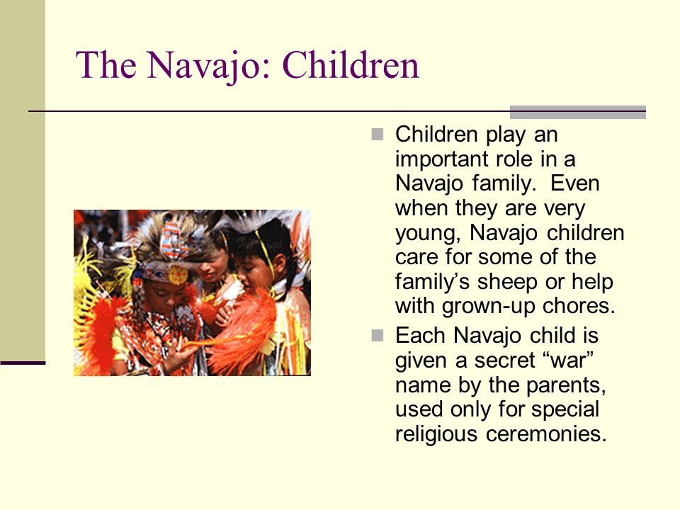 The Navajo: Children Children play an important role in a Navajo family. Even when they are very young, Navajo children care for some of the family's