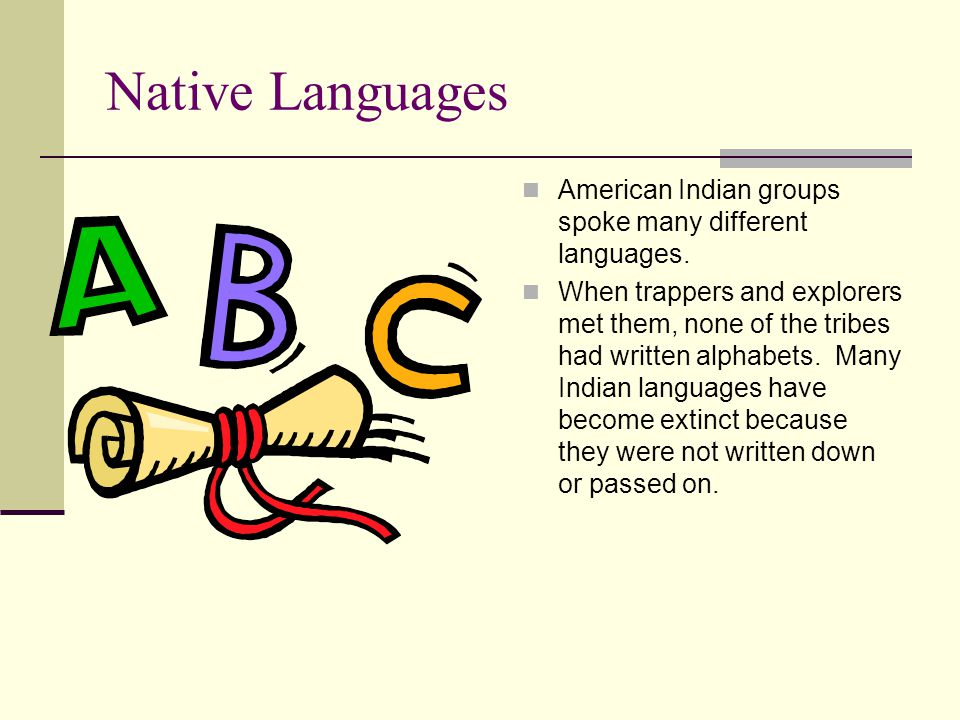Native Languages American Indian groups spoke many different languages. When trappers and explorers met them, none of the tribes had written alphabets
