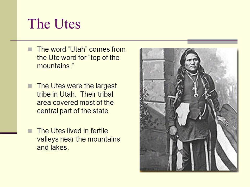 """The Utes The word """"Utah"""" comes from the Ute word for """"top of the mountains."""" The Utes were the largest tribe in Utah. Their tribal area covered most o"""