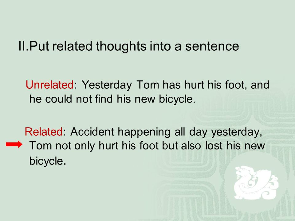 Ⅱ.Put related thoughts into a sentence Unrelated: Yesterday Tom has hurt his foot, and he could not find his new bicycle.