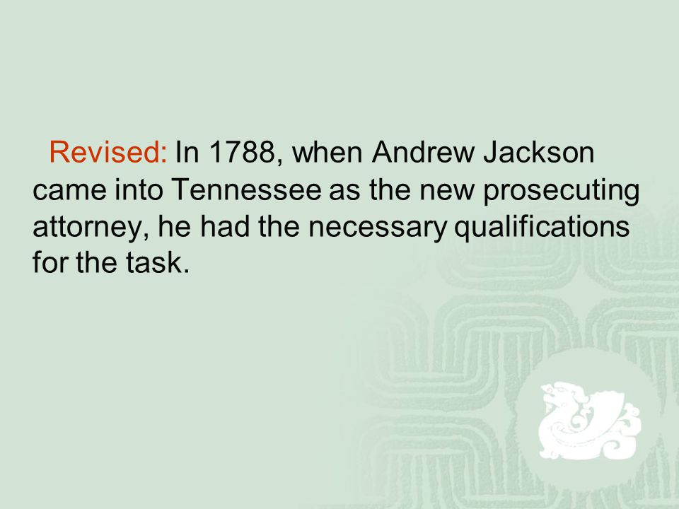 Revised: In 1788, when Andrew Jackson came into Tennessee as the new prosecuting attorney, he had the necessary qualifications for the task.