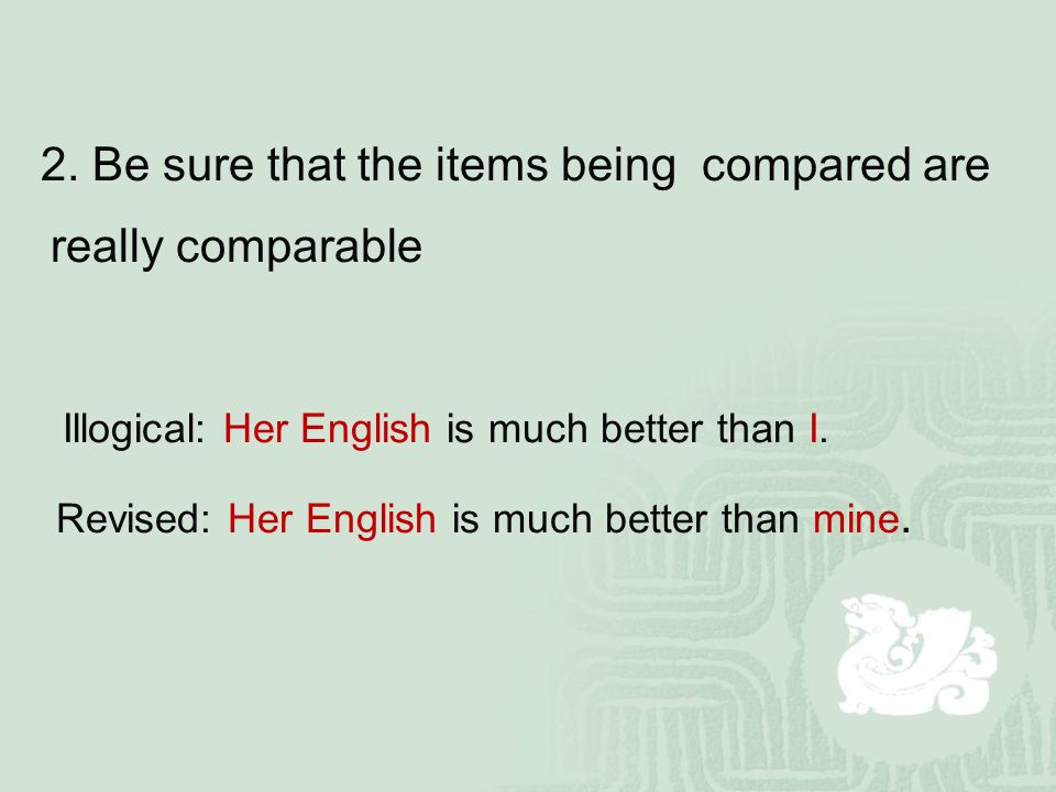 2. Be sure that the items being compared are really comparable Illogical: Her English is much better than I. Revised: Her English is much better than