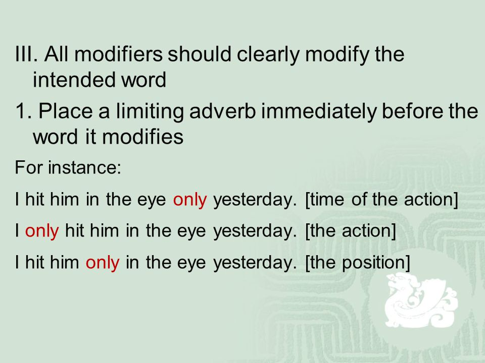 Ⅲ. All modifiers should clearly modify the intended word 1. Place a limiting adverb immediately before the word it modifies For instance: I hit him in