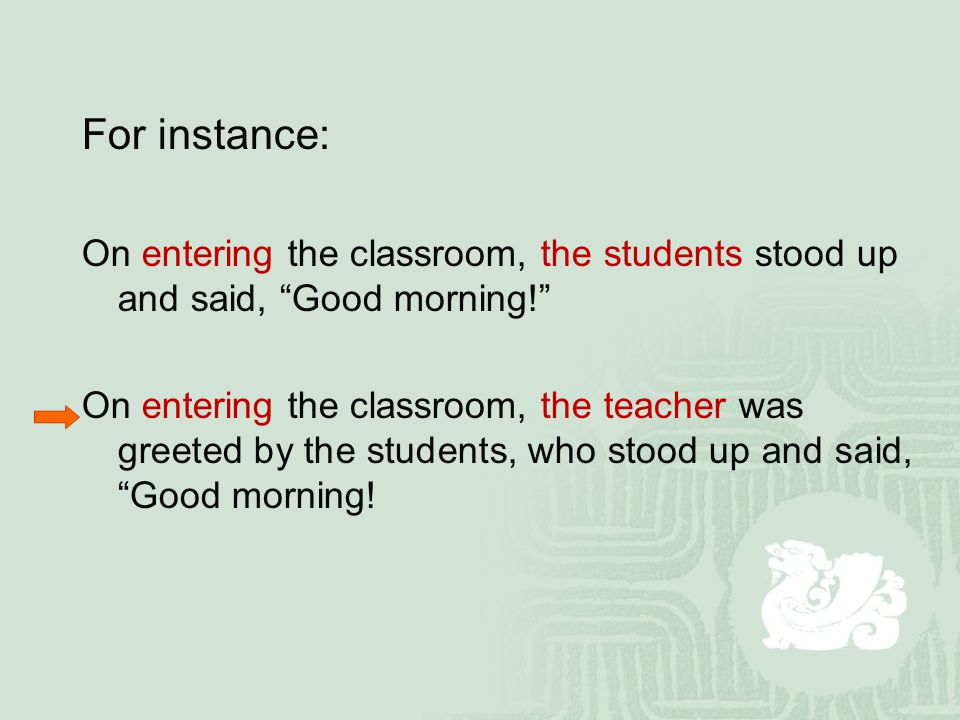 For instance: On entering the classroom, the students stood up and said, Good morning! On entering the classroom, the teacher was greeted by the students, who stood up and said, Good morning!