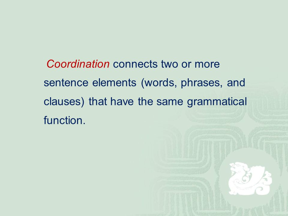 Coordination connects two or more sentence elements (words, phrases, and clauses) that have the same grammatical function.