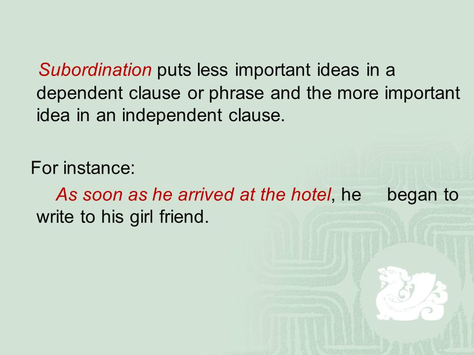 Subordination puts less important ideas in a dependent clause or phrase and the more important idea in an independent clause. For instance: As soon as
