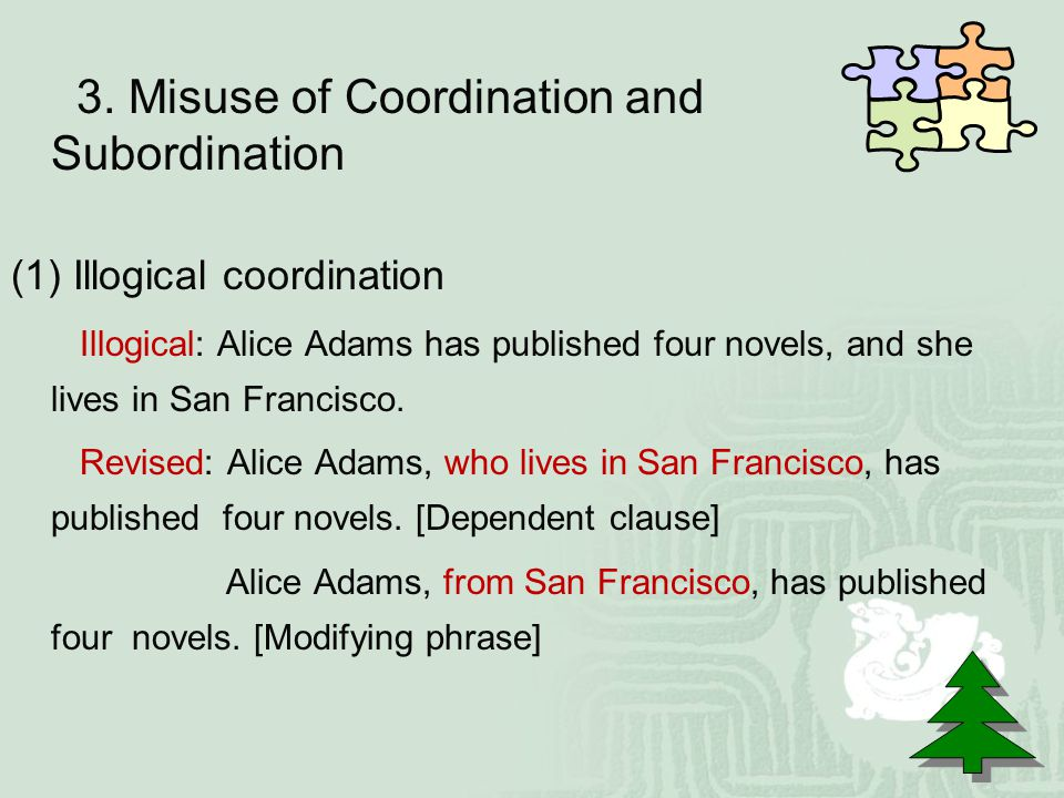 3. Misuse of Coordination and Subordination (1) Illogical coordination Illogical: Alice Adams has published four novels, and she lives in San Francisc