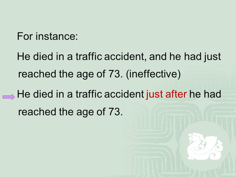 For instance: He died in a traffic accident, and he had just reached the age of 73. (ineffective) He died in a traffic accident just after he had reac