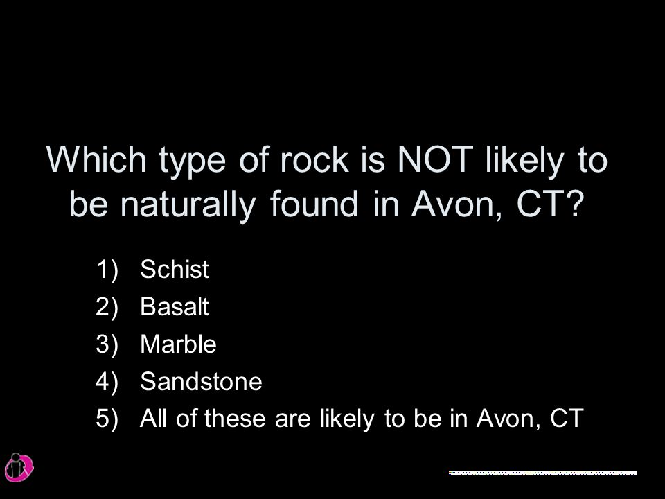 Which type of rock is NOT likely to be naturally found in Avon, CT.