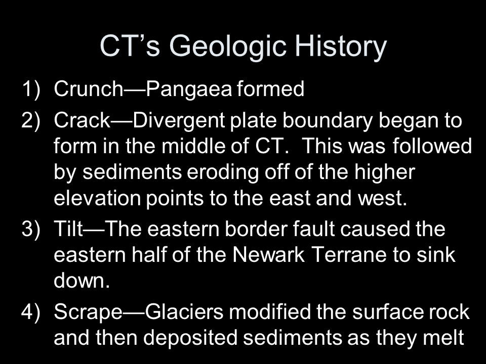 CT's Geologic History 1)Crunch—Pangaea formed 2)Crack—Divergent plate boundary began to form in the middle of CT.