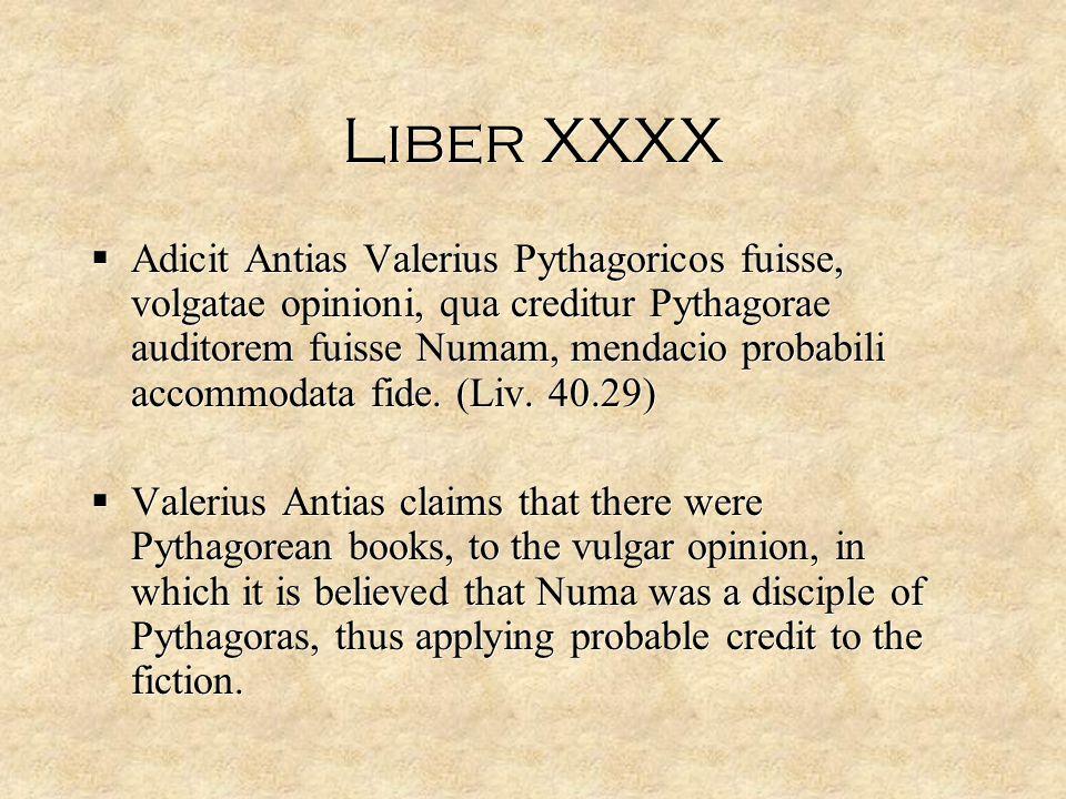 Liber XXXX  Adicit Antias Valerius Pythagoricos fuisse, volgatae opinioni, qua creditur Pythagorae auditorem fuisse Numam, mendacio probabili accommodata fide.