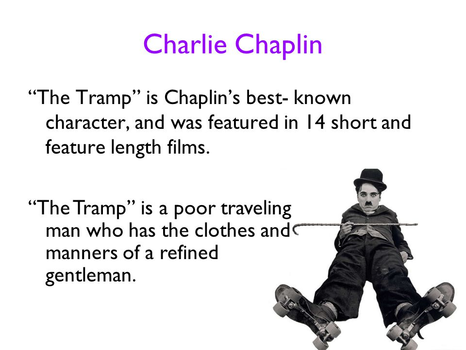 """Charlie Chaplin """"The Tramp"""" is Chaplin's best- known character, and was featured in 14 short and feature length films. """"The Tramp"""" is a poor traveling"""