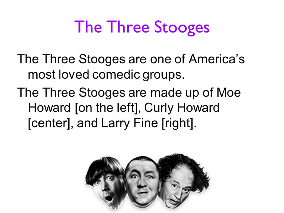 The Three Stooges The Three Stooges are one of America's most loved comedic groups. The Three Stooges are made up of Moe Howard [on the left], Curly H
