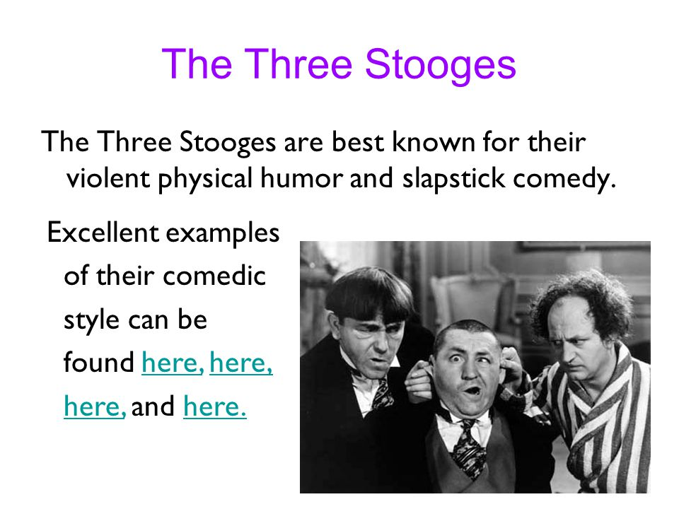 The Three Stooges The Three Stooges are best known for their violent physical humor and slapstick comedy. Excellent examples of their comedic style ca