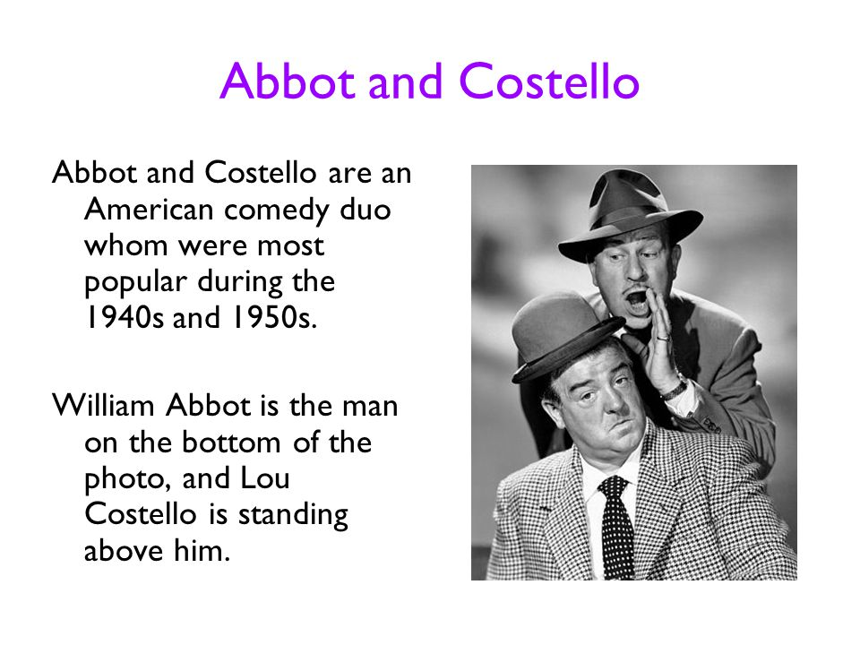 Abbot and Costello Abbot and Costello are an American comedy duo whom were most popular during the 1940s and 1950s.