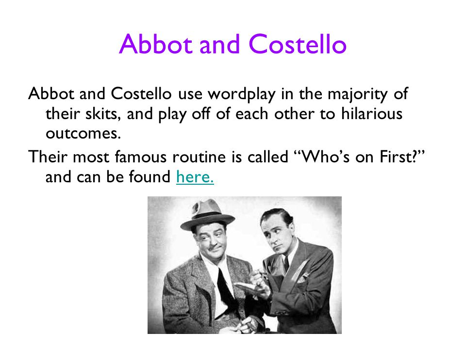 Abbot and Costello Abbot and Costello use wordplay in the majority of their skits, and play off of each other to hilarious outcomes. Their most famous