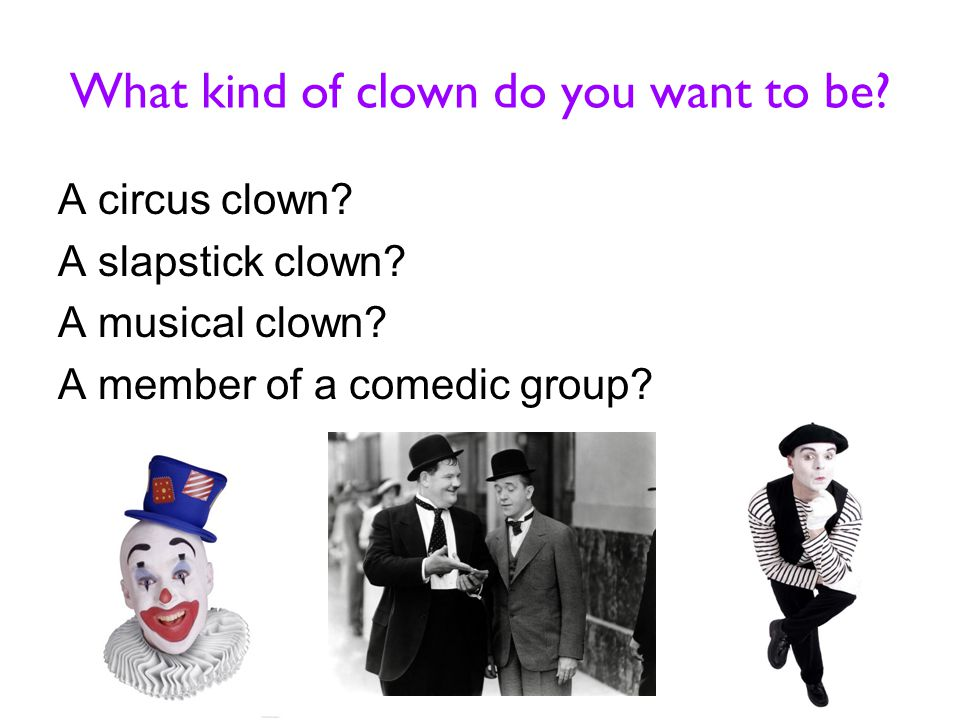 What kind of clown do you want to be. A circus clown.
