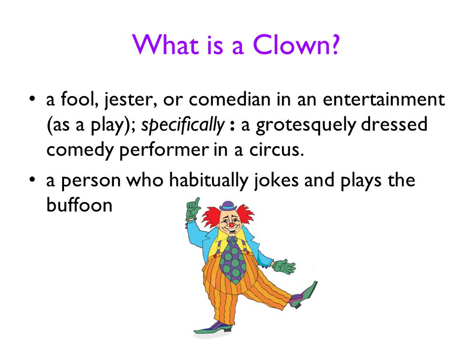 What is a Clown? a fool, jester, or comedian in an entertainment (as a play); specifically : a grotesquely dressed comedy performer in a circus. a per
