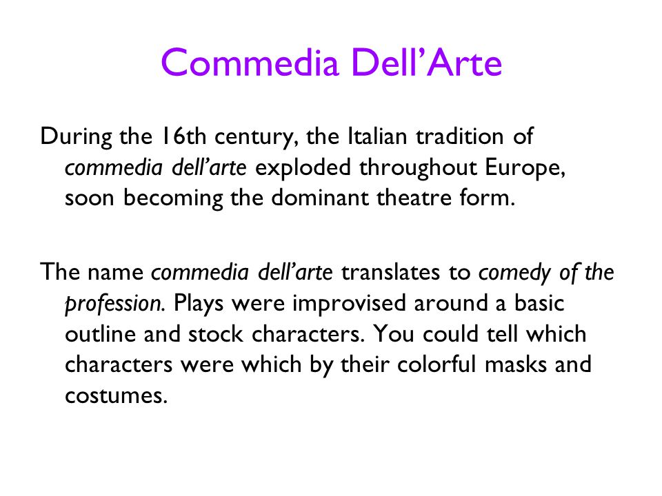Commedia Dell'Arte During the 16th century, the Italian tradition of commedia dell'arte exploded throughout Europe, soon becoming the dominant theatre form.