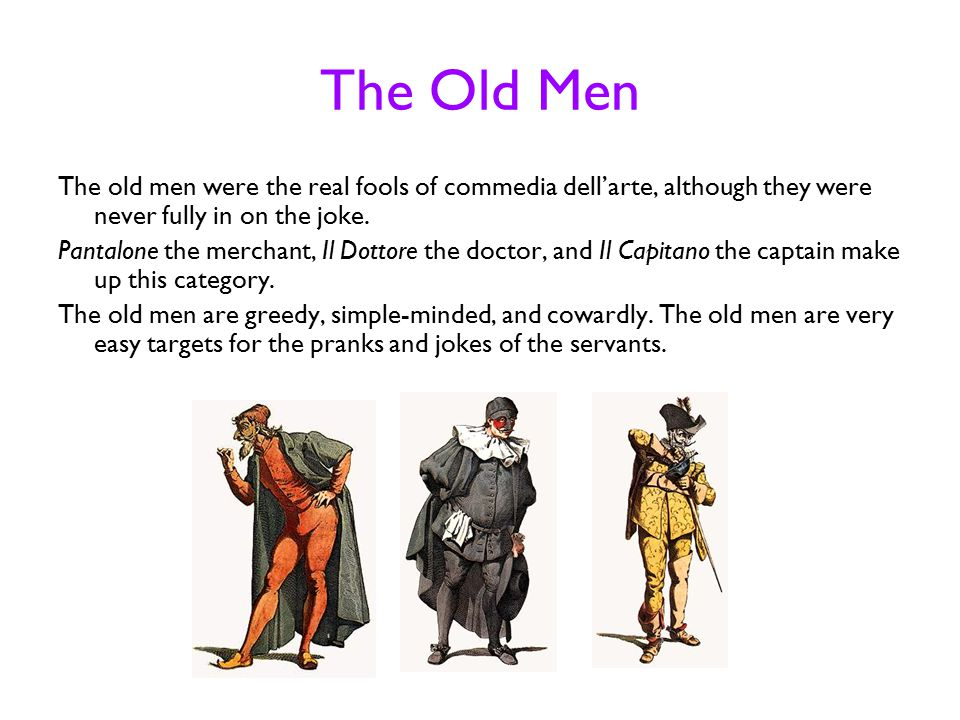 The Old Men The old men were the real fools of commedia dell'arte, although they were never fully in on the joke.