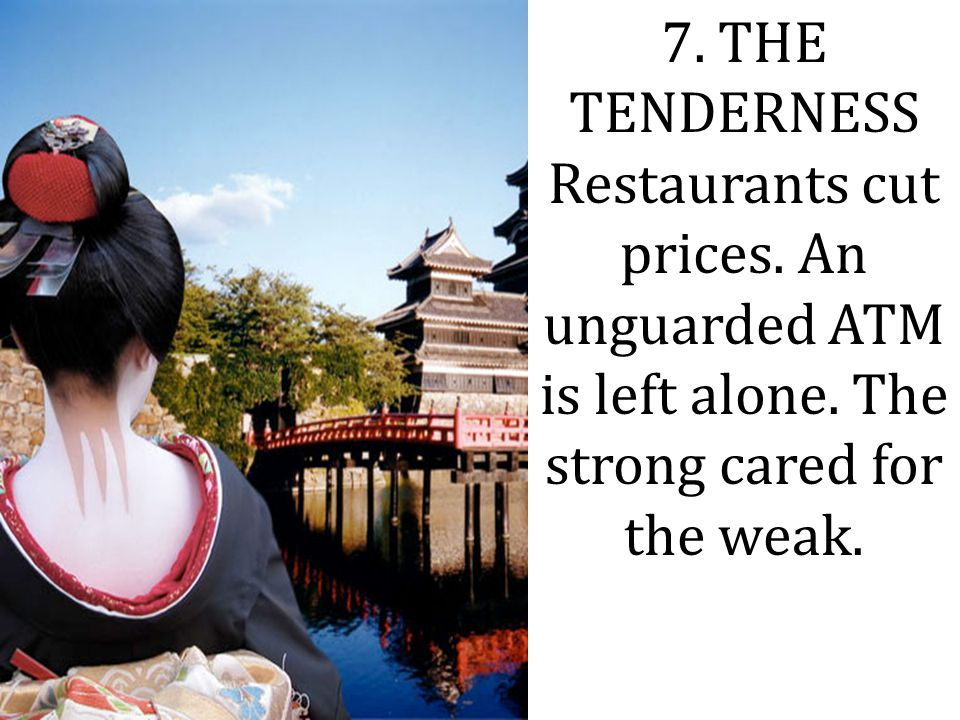 7. THE TENDERNESS Restaurants cut prices. An unguarded ATM is left alone. The strong cared for the weak.