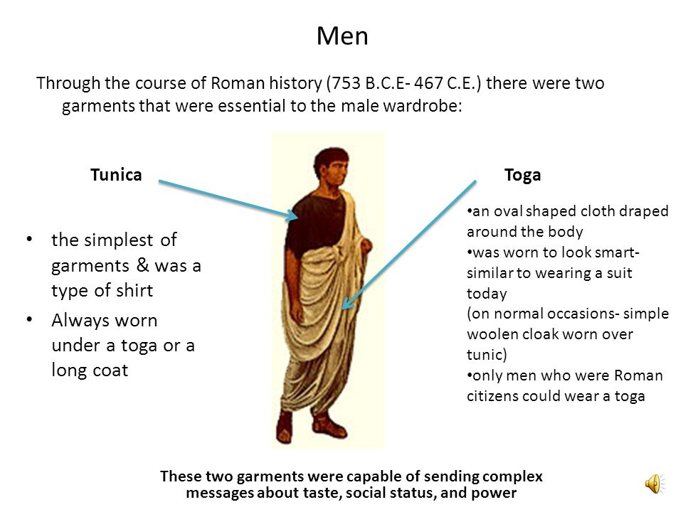 Men Through the course of Roman history (753 B.C.E- 467 C.E.) there were two garments that were essential to the male wardrobe: TunicaToga the simplest of garments & was a type of shirt Always worn under a toga or a long coat an oval shaped cloth draped around the body was worn to look smart- similar to wearing a suit today (on normal occasions- simple woolen cloak worn over tunic) only men who were Roman citizens could wear a toga These two garments were capable of sending complex messages about taste, social status, and power