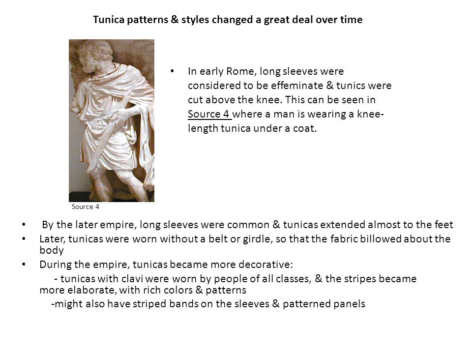 Tunica patterns & styles changed a great deal over time By the later empire, long sleeves were common & tunicas extended almost to the feet Later, tunicas were worn without a belt or girdle, so that the fabric billowed about the body During the empire, tunicas became more decorative: - tunicas with clavi were worn by people of all classes, & the stripes became more elaborate, with rich colors & patterns -might also have striped bands on the sleeves & patterned panels In early Rome, long sleeves were considered to be effeminate & tunics were cut above the knee.