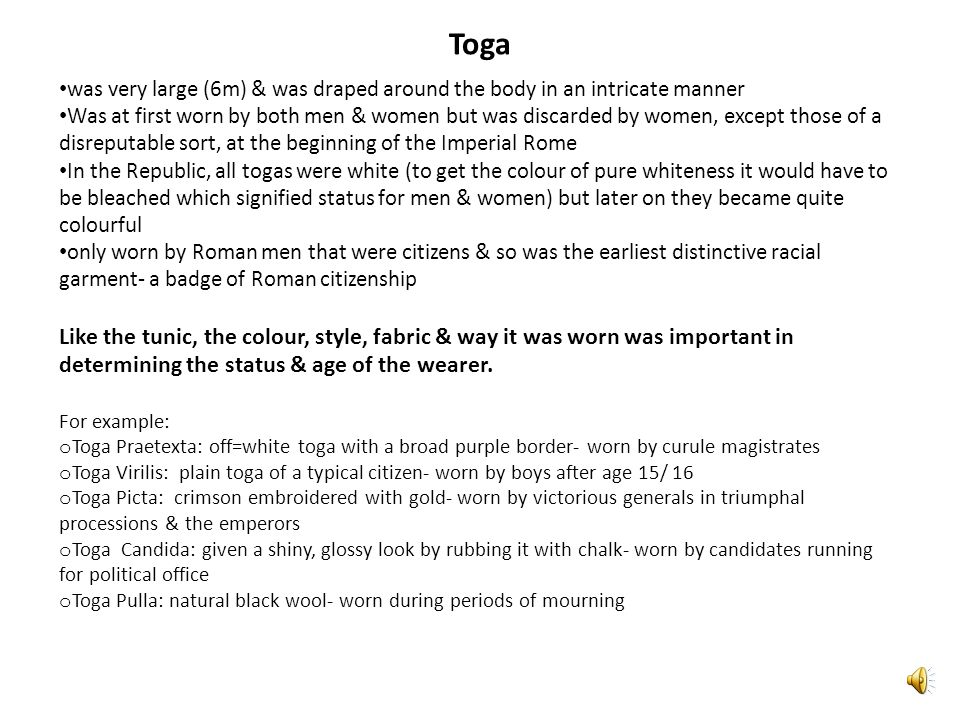 Toga was very large (6m) & was draped around the body in an intricate manner Was at first worn by both men & women but was discarded by women, except those of a disreputable sort, at the beginning of the Imperial Rome In the Republic, all togas were white (to get the colour of pure whiteness it would have to be bleached which signified status for men & women) but later on they became quite colourful only worn by Roman men that were citizens & so was the earliest distinctive racial garment- a badge of Roman citizenship Like the tunic, the colour, style, fabric & way it was worn was important in determining the status & age of the wearer.