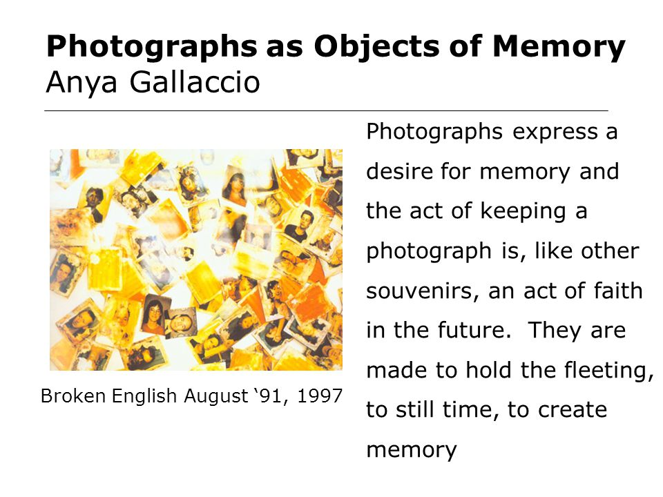Photographs as Objects of Memory Anya Gallaccio Photographs express a desire for memory and the act of keeping a photograph is, like other souvenirs, an act of faith in the future.