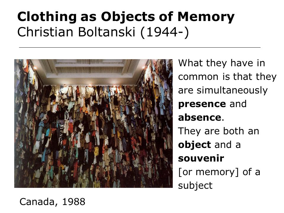 Clothing as Objects of Memory Christian Boltanski (1944-) What they have in common is that they are simultaneously presence and absence.