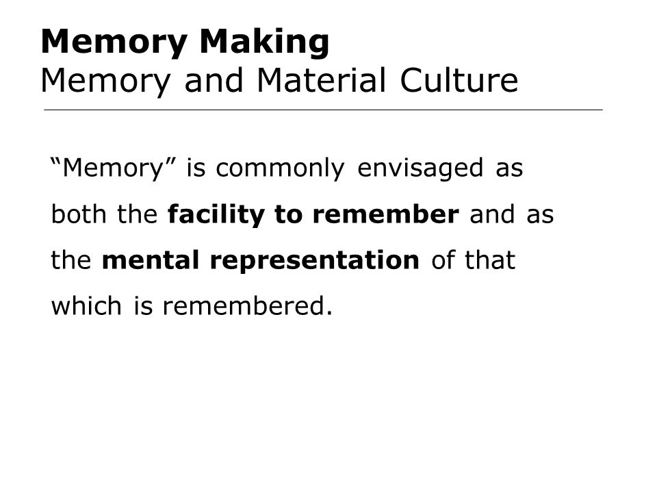 Memory Making Memory and Material Culture Memory is commonly envisaged as both the facility to remember and as the mental representation of that which is remembered.
