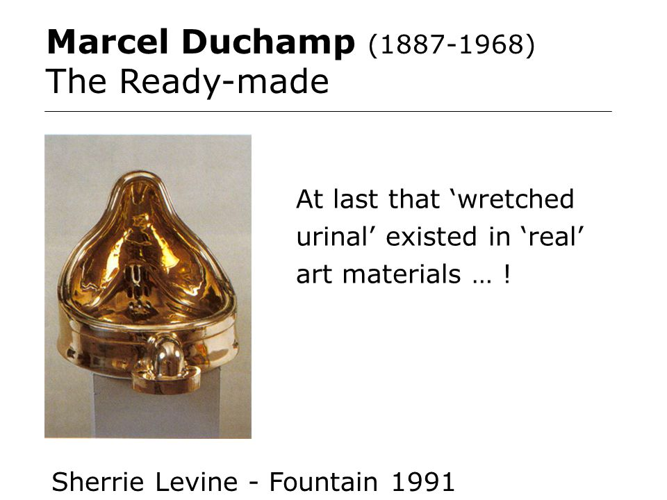 Marcel Duchamp (1887-1968) The Ready-made At last that 'wretched urinal' existed in 'real' art materials … .