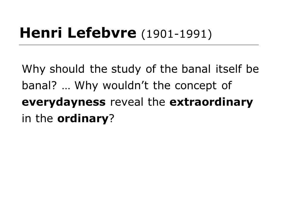 Henri Lefebvre (1901-1991) Why should the study of the banal itself be banal.