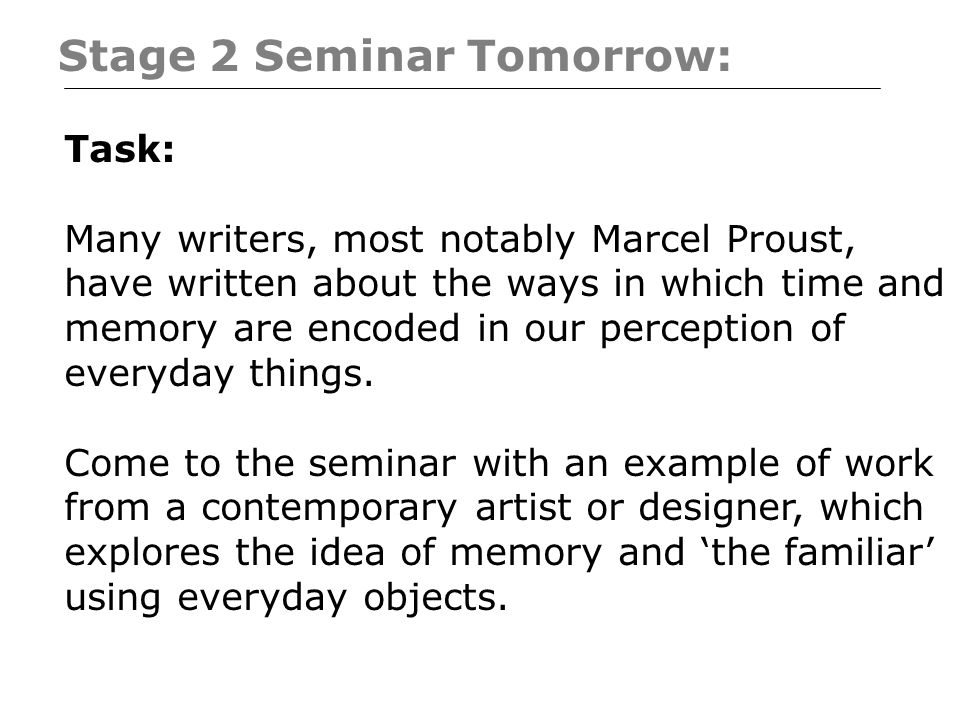 Stage 2 Seminar Tomorrow: Task: Many writers, most notably Marcel Proust, have written about the ways in which time and memory are encoded in our perception of everyday things.