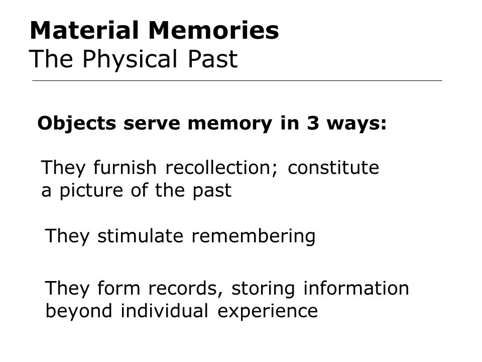 Material Memories The Physical Past Objects serve memory in 3 ways: They furnish recollection; constitute a picture of the past They stimulate remembering They form records, storing information beyond individual experience