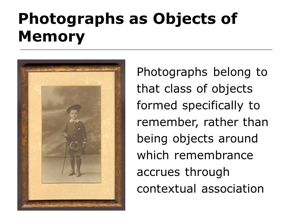 Photographs as Objects of Memory Photographs belong to that class of objects formed specifically to remember, rather than being objects around which remembrance accrues through contextual association
