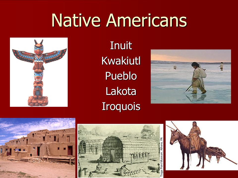 Native Americans InuitKwakiutlPuebloLakotaIroquois