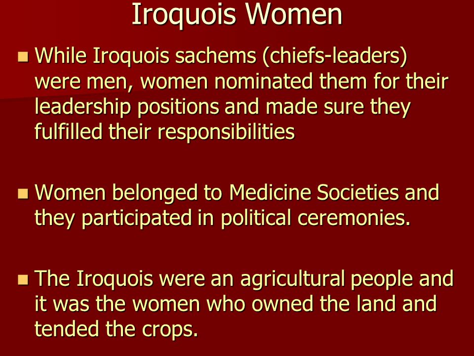 Iroquois Women While Iroquois sachems (chiefs-leaders) were men, women nominated them for their leadership positions and made sure they fulfilled thei
