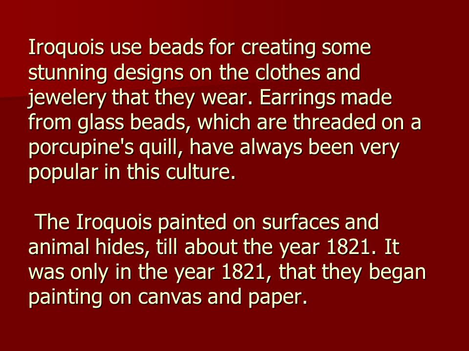 Iroquois use beads for creating some stunning designs on the clothes and jewelery that they wear. Earrings made from glass beads, which are threaded o