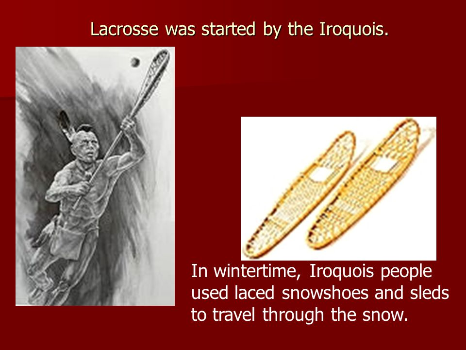 Lacrosse was started by the Iroquois. In wintertime, Iroquois people used laced snowshoes and sleds to travel through the snow.