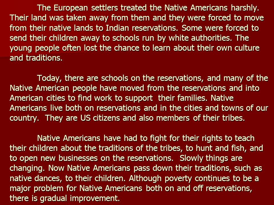 The European settlers treated the Native Americans harshly. Their land was taken away from them and they were forced to move from their native lands t