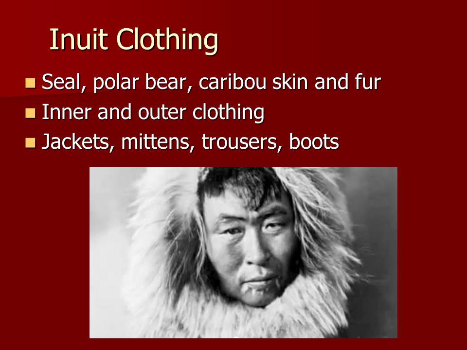 Inuit Clothing Seal, polar bear, caribou skin and fur Seal, polar bear, caribou skin and fur Inner and outer clothing Inner and outer clothing Jackets