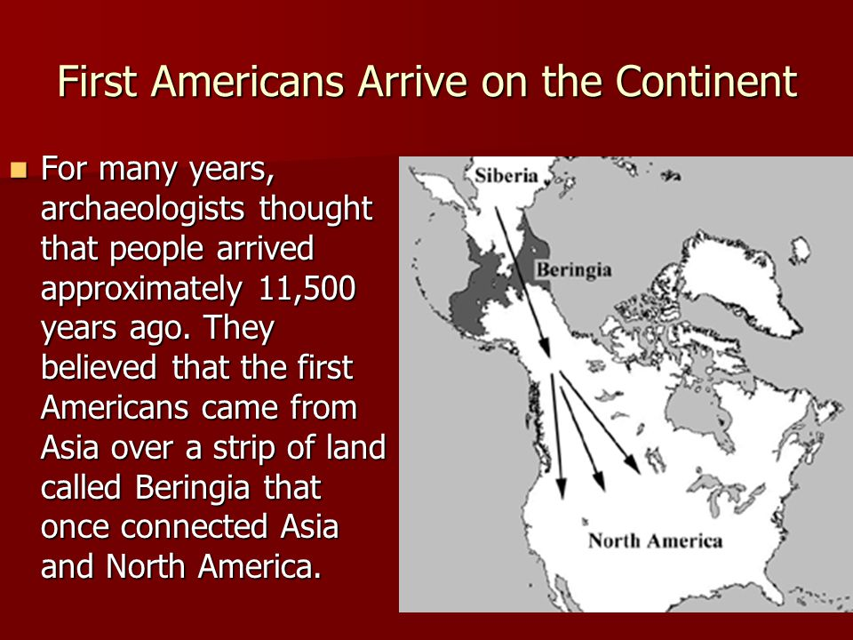 First Americans Arrive on the Continent For many years, archaeologists thought that people arrived approximately 11,500 years ago. They believed that