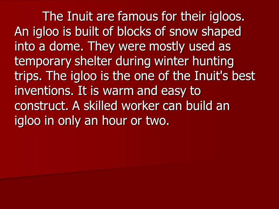 The Inuit are famous for their igloos. An igloo is built of blocks of snow shaped into a dome. They were mostly used as temporary shelter during winte