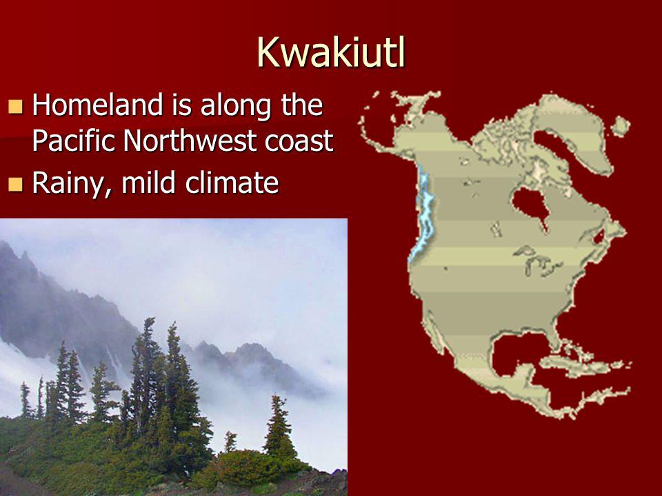 Kwakiutl Homeland is along the Pacific Northwest coast Homeland is along the Pacific Northwest coast Rainy, mild climate Rainy, mild climate