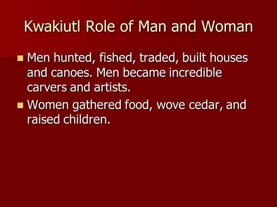 Kwakiutl Role of Man and Woman Men hunted, fished, traded, built houses and canoes. Men became incredible carvers and artists. Men hunted, fished, tra