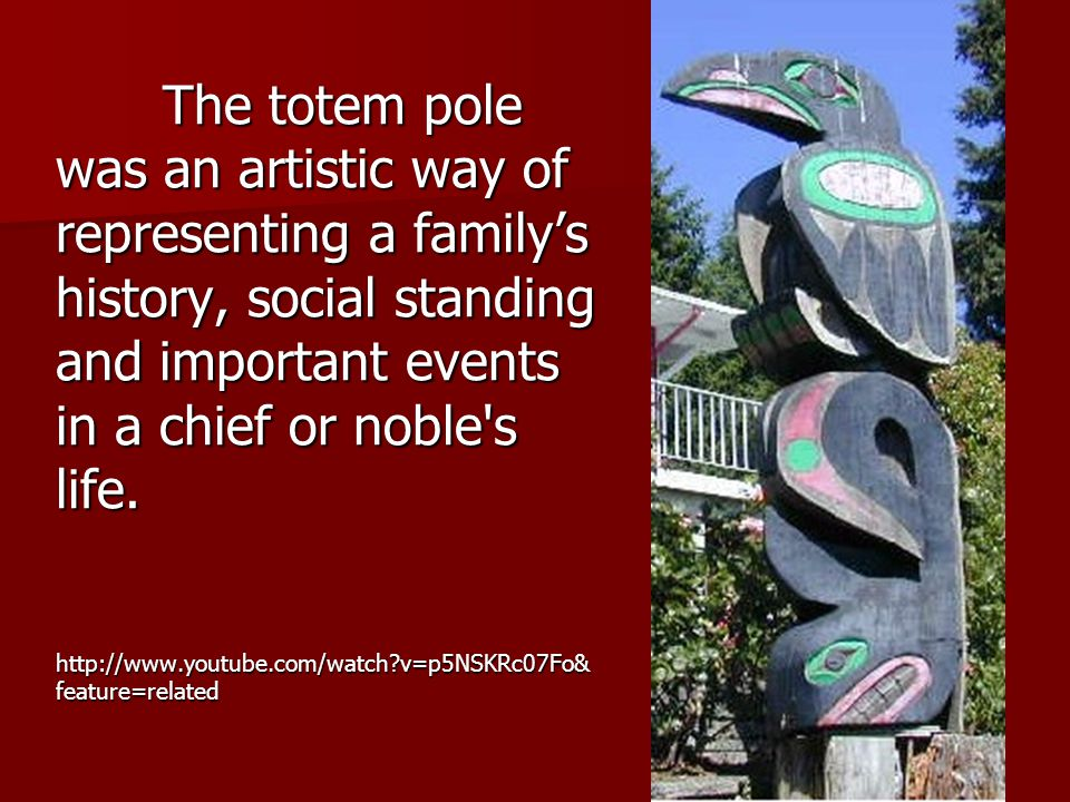 The totem pole was an artistic way of representing a family's history, social standing and important events in a chief or noble's life. http://www.you